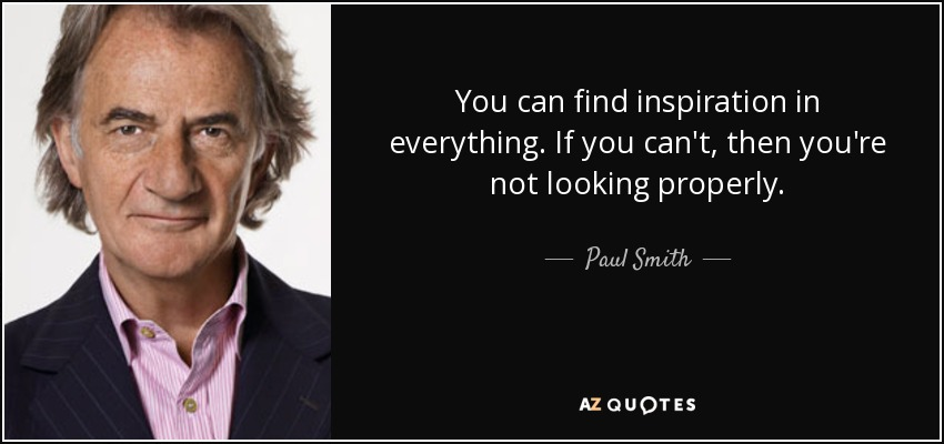 quote-you-can-find-inspiration-in-everything-if-you-can-t-then-you-re-not-looking-properly-paul-smith-57-48-77